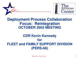 Deployment Process Collaboration  Focus:  Reintegration  OCTOBER 2003 MEETING  CDR Kevin Kennedy for  FLEET and FAMILY S