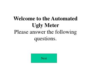 Welcome to the Automated  Ugly Meter Please answer the following questions.