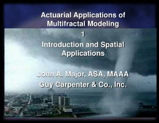Actuarial Applications of Multifractal Modeling 1 Introduction and Spatial Applications  John A. Major, ASA, MAAA Guy Ca