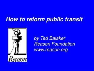How to reform public transit            by Ted Balaker     Reason Foundation     reason