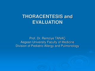 THORACENTESIS and EVALUATION   Prof. Dr. Remziye TANA  Aegean University Faculty of Medicine Division of Pediatric Aller