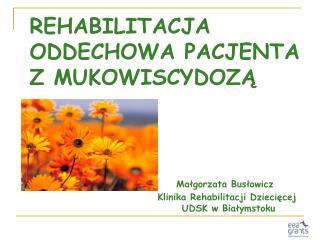 REHABILITACJA ODDECHOWA PACJENTA  Z MUKOWISCYDOZA                              Malgorzata Buslowicz     Klinika Rehabili