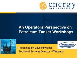 An Operators Perspective on Petroleum Tanker Workshops