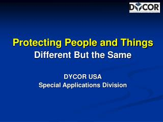 Protecting People and Things Different But the Same  DYCOR USA Special Applications Division
