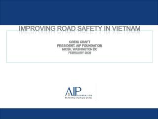 Improving road safety in Vietnam  Greig Craft President, AIP Foundation NIOSH, Washington DC February 2009