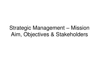 Strategic Management   Mission Aim, Objectives  Stakeholders
