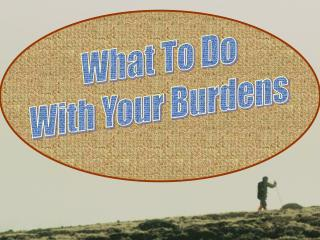 What To Do With Your Burdens