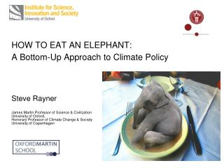 HOW TO EAT AN ELEPHANT:   A Bottom-Up Approach to Climate Policy     Steve Rayner  James Martin Professor of Science  Ci
