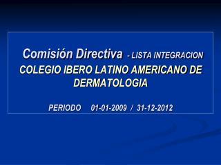 Comisi n Directiva - LISTA INTEGRACION COLEGIO IBERO LATINO AMERICANO DE DERMATOLOGIA   PERIODO     01-01-2009