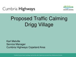 Proposed Traffic Calming Drigg Village     Karl Melville Service Manager Cumbria Highways Copeland Area
