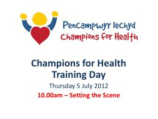 Champions for Health Training Day Thursday 5 July 2012 10.00am   Setting the Scene