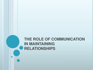 THE ROLE OF COMMUNICATION IN MAINTAINING RELATIONSHIPS