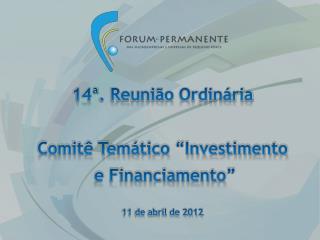 14 . Reuni o Ordin ria  Comit  Tem tico  Investimento  e Financiamento   11 de abril de 2012