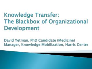 Knowledge Transfer:  The Blackbox of Organizational Development  David Yetman, PhD Candidate Medicine Manager, Knowledge