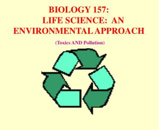 BIOLOGY 157:     LIFE SCIENCE:  AN ENVIRONMENTAL APPROACH   Toxics AND Pollution