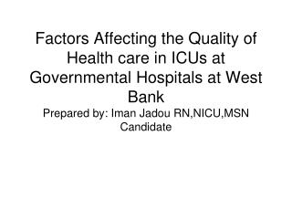 Factors Affecting the Quality of Health care in ICUs at Governmental Hospitals at West Bank Prepared by: Iman Jadou RN,N
