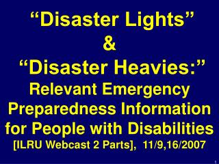 Disaster Lights      Disaster Heavies:  Relevant Emergency Preparedness Information for People with Disabilities [ILRU
