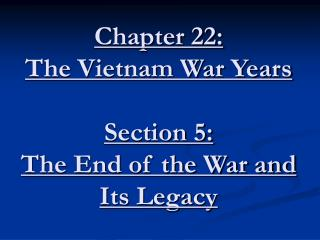 Chapter 22: The Vietnam War Years  Section 5: The End of the War and Its Legacy