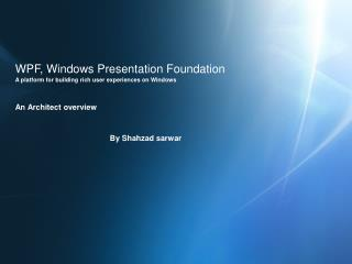 WPF, Windows Presentation Foundation A platform for building rich user experiences on Windows    An Architect overview