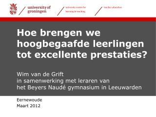 Hoe brengen we hoogbegaafde leerlingen tot excellente prestaties  Wim van de Grift in samenwerking met leraren van  het
