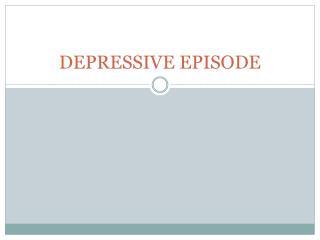 DEPRESSIVE EPISODE