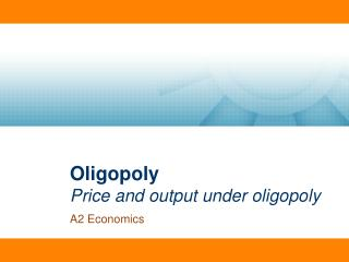 Oligopoly Price and output under oligopoly