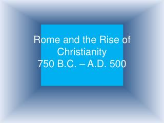 Rome and the Rise of Christianity 750 B.C.   A.D. 500