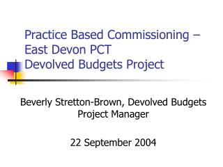 Practice Based Commissioning    East Devon PCT  Devolved Budgets Project