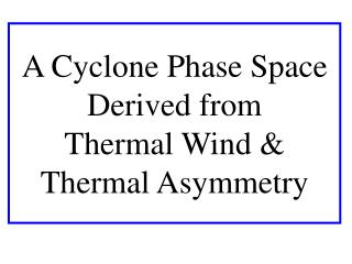 A Cyclone Phase Space Derived from       Thermal Wind  Thermal Asymmetry