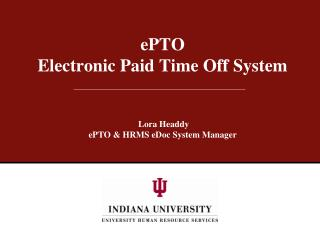 EPTO Electronic Paid Time Off System    Lora Headdy ePTO  HRMS eDoc System Manager