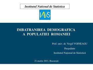 IMBATRANIREA  DEMOGRAFICA  A  POPULATIEI  ROMANIEI       Prof. univ. dr. Vergil VOINEAGU      Presedinte      Institutul