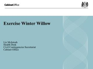 Exercise Winter Willow   Liz McIntosh Health Desk Civil Contingencies Secretariat  Cabinet Office