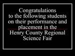 Congratulations  to the following students on their performance and placement in the  Henry County Regional Science Fair