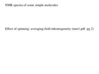 NMR spectra of some simple molecules    Effect of spinning: averaging field inhomogeneity nmr1.pdf  pg 2