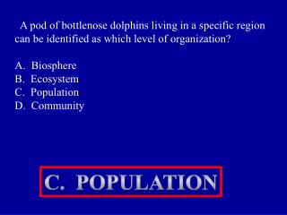 A pod of bottlenose dolphins living in a specific region can be identified as which level of organization  A.  Biosphere