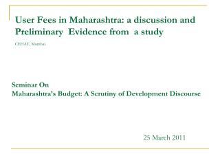 User Fees in Maharashtra: a discussion and Preliminary  Evidence from  a study  CEHAT, Mumbai.
