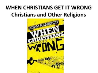 WHEN CHRISTIANS GET IT WRONG Christians and Other Religions