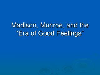 Madison, Monroe, and the  Era of Good Feelings