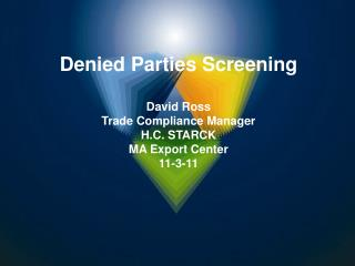 Denied Parties Screening  David Ross Trade Compliance Manager  H.C. STARCK MA Export Center 11-3-11