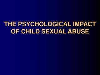 THE PSYCHOLOGICAL IMPACT  OF CHILD SEXUAL ABUSE