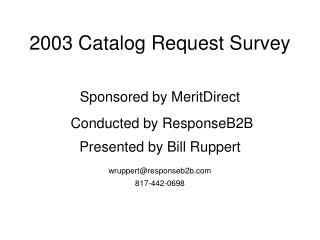 2003 Catalog Request Survey  Sponsored by MeritDirect  Conducted by ResponseB2B  Presented by Bill Ruppert  wruppertresp
