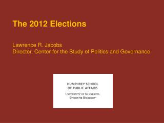 The 2012 Elections   Lawrence R. Jacobs Director, Center for the Study of Politics and Governance