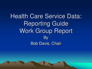 Health Care Service Data: Reporting Guide  Work Group Report