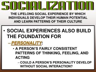 THE LIFELONG SOCIAL EXPERIENCE BY WHICH  INDIVIDUALS DEVELOP THEIR HUMAN POTENTIAL AND LEARN PATTERNS OF THEIR CULTURE