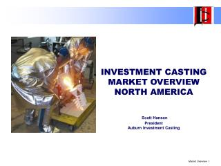 INVESTMENT CASTING MARKET OVERVIEW NORTH AMERICA    Scott Hanson President Auburn Investment Casting