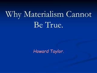 Why Materialism Cannot Be True.  Howard Taylor.