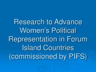 Research to Advance Women s Political Representation in Forum Island Countries commissioned by PIFS