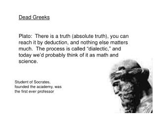 Dead Greeks  Plato:  There is a truth absolute truth, you can reach it by deduction, and nothing else matters much.  The