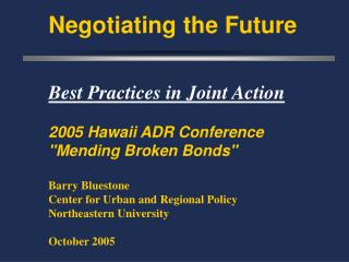 Negotiating the Future   Best Practices in Joint Action  2005 Hawaii ADR Conference  Mending Broken Bonds    Barry Blues