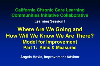 California Chronic Care Learning Communities Initiative Collaborative  Learning Session I  Where Are We Going and  How W